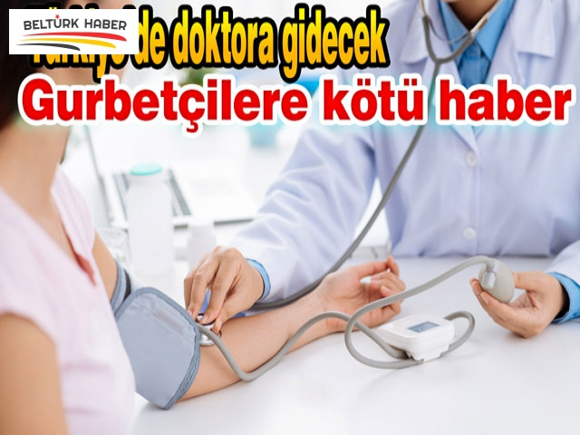 Türkiye'de doktora gidecek gurbetçilere kötü haber