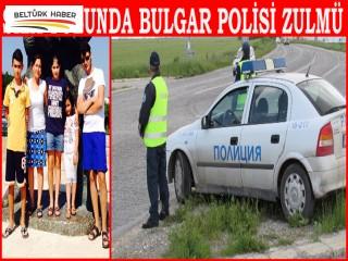 SILA YOLUNDA BULGAR POLİSİ ZULMÜ