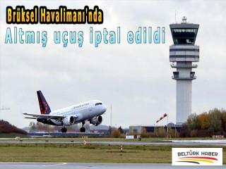 Brüksel Havalimanı'nda altmış uçuş iptal edildi